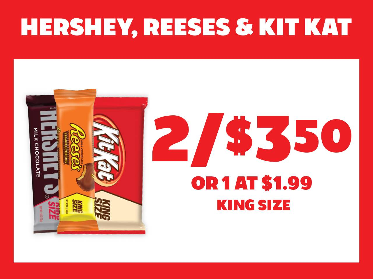 King Size Hershey, Reese's & Kit Kat 2 for $3.50 or 1 at $1.99