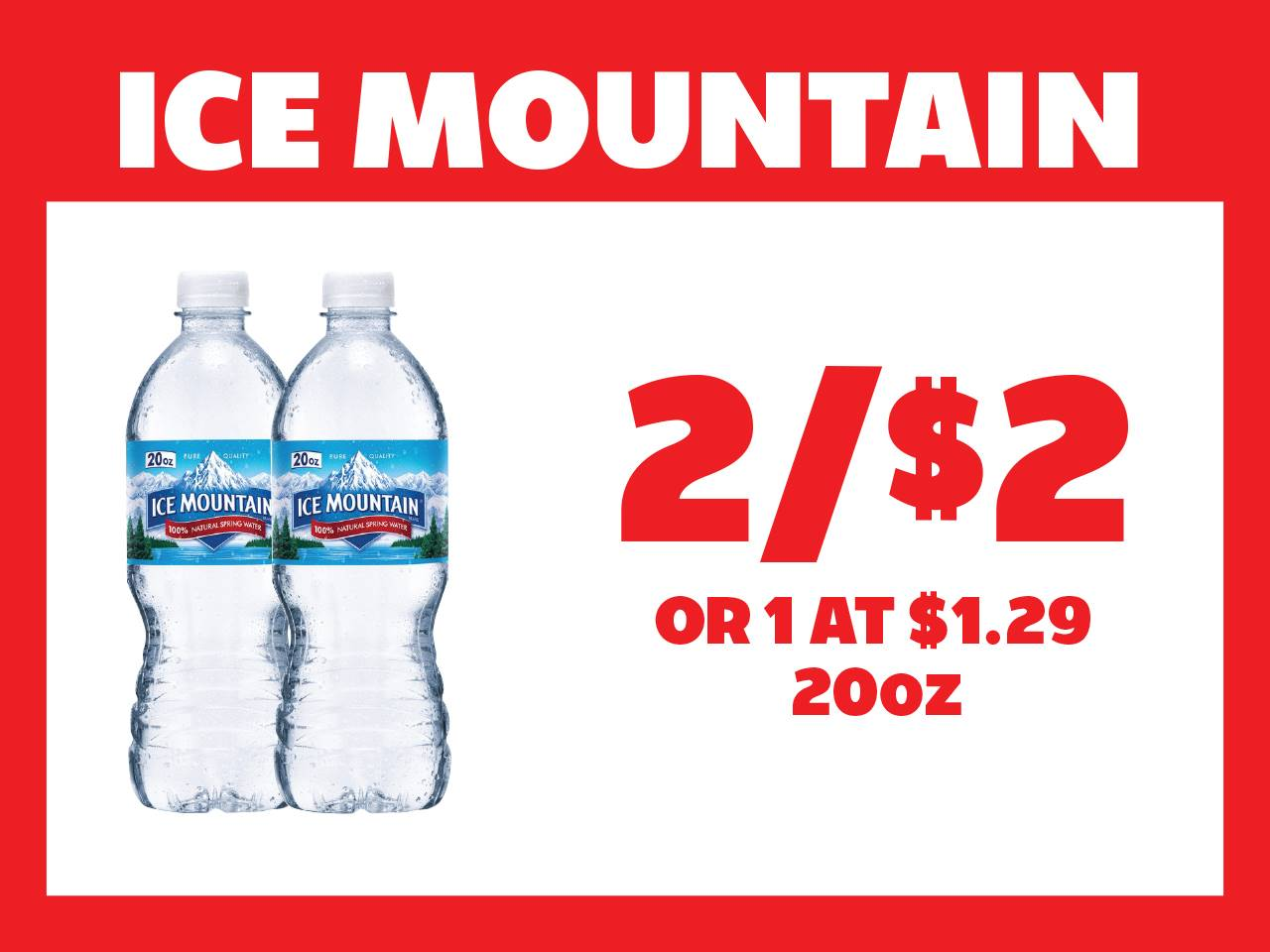 20oz Ice Mountain 2 for $2 or 1 at $1.29